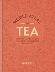 World Atlas of Tea - From the leaf to the cup, the world's teas explored and enjoyed ebook by Krisi Smith
