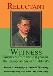 Reluctant Witness - Memoirs from the Last Year of the European Air War 1944-45 ebook by Brian Mahoney,James Mahoney,Robin Olds
