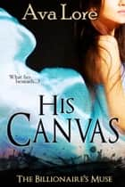 His Canvas (The Billionaire's Muse, #2) ebook by Ava Lore