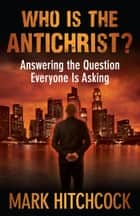 Who Is the Antichrist? ebook by Mark Hitchcock