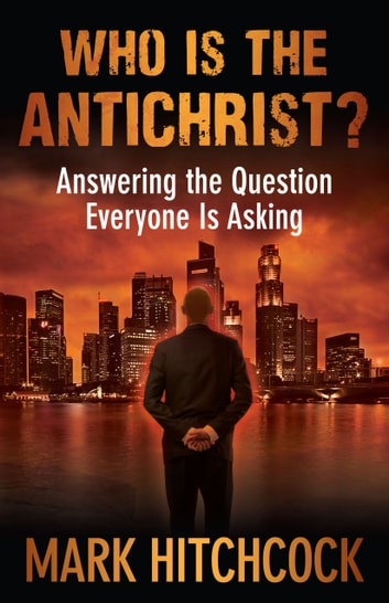 Who Is the Antichrist? - Answering the Question Everyone Is Asking ebook by Mark Hitchcock
