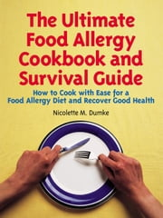 The Ultimate Food Allergy Cookbook and Survival Guide: How to Cook with Ease for Food Allergies and Recover Good Health ebook by Dumke, Nicolette, M