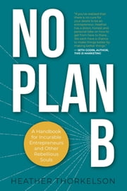 No Plan B - A Handbook for Incurable Entrepreneurs and Other Rebellious Souls ebook by Heather Thorkelson