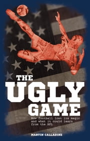 The Ugly Game - How Football Lost its Magic and What it Could Learn from the NFL ebook by Martin Calladine