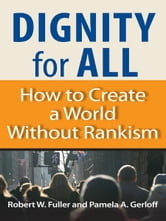 Dignity for All - How to Create a World Without Rankism ebook by Robert W. Fuller,Pamela Gerloff