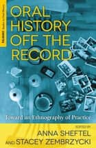 Oral History Off the Record - Toward an Ethnography of Practice ebook by A. Sheftel, S. Zembrzycki