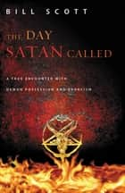 The Day Satan Called - A True Encounter with Demon Possession and Exorcism ebook by Bill Scott