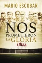 Nos prometieron la gloria ebook by Mario Escobar