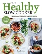 The Healthy Slow Cooker - Loads of veg; smart carbs; vegetarian and vegan choices; prep, set and forget ebook by Ross Dobson