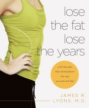 Lose the Fat, Lose the Years - A 30-Day Plan That Will Transform the Way You Look and Feel ebook by James Lyons