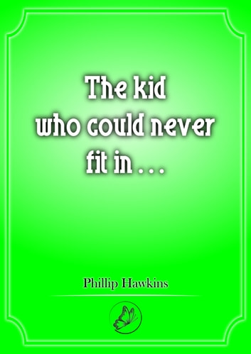 The Kid Who Could Never Fit In... ebook by Phillip Hawkins