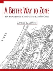 A Better Way to Zone - Ten Principles to Create More Livable Cities ebook by Donald L. Elliott