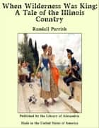 When Wilderness Was King: A Tale of the Illinois Country ebook by Randall Parrish