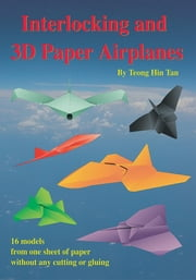 Interlocking and 3D Paper Airplanes - 16 Models From One Sheet of Paper Without Any Cutting or Gluing ebook by Teong Hin Tan