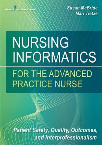 Nursing Informatics for the Advanced Practice Nurse - Patient Safety, Quality, Outcomes, and Interprofessionalism ebook by Susan McBride, PhD, RN-BC, CPHIMS,Mari Tietze, PhD, RN-BC, FHIMSS