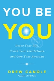 You Be You - Detox Your Life, Crush Your Limitations, and Own Your Awesome ebook by Drew Canole