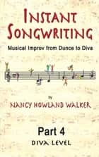 Instant Songwriting: Musical Improv from Dunce to Diva Part 4 (Diva Level) ebook by Nancy Howland Walker