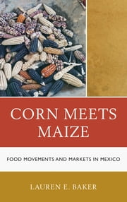 Corn Meets Maize - Food Movements and Markets in Mexico ebook by Lauren E. Baker