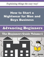 How to Start a Nightwear for Men and Boys Business (Beginners Guide) ebook by Candy Prather,Sam Enrico