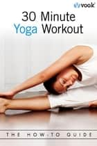 30-Minute Yoga Workout: The How-To Guide ebook by Vook
