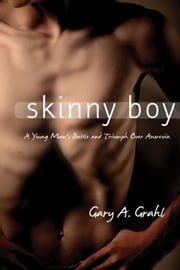 Skinny Boy: A Young Man's Battle and Triumph Over Anorexia ebook by Grahl, Gary A.