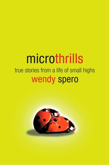 Microthrills - True Stories from a Life of Small Highs ebook by Wendy Spero