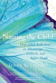 Naming the Child - Hope Filled Reflections on Miscarriage, Stillbirth and Infant Death ebook by Schroedel