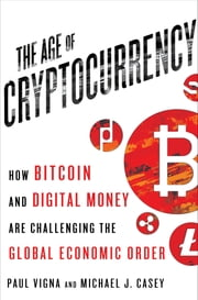 The Age of Cryptocurrency - How Bitcoin and Digital Money Are Challenging the Global Economic Order ebook by Paul Vigna,Michael J. Casey