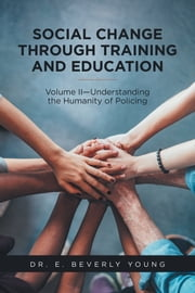 Social Change Through Training and Education - Volume Ii—Understanding the Humanity of Policing ebook by Dr. E. Beverly Young