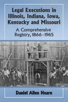 Legal Executions in Illinois, Indiana, Iowa, Kentucky and Missouri - A Comprehensive Registry, 1866–1965 ebook by Daniel Allen Hearn