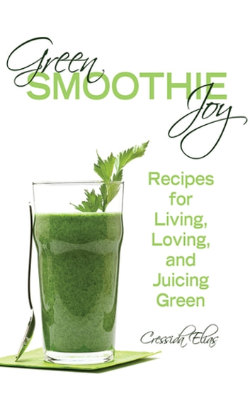 Green Smoothie Joy - Recipes for Living, Loving, and Juicing Green ebook by Cressida Elias