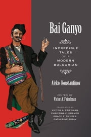 Bai Ganyo: Incredible Tales of a Modern Bulgarian ebook by Konstantinov, Aleko