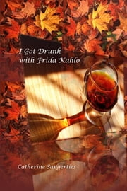 I Got Drunk With Frida Kahlo ebook by Catherine Saugerties