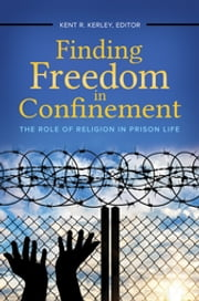 Finding Freedom in Confinement: The Role of Religion in Prison Life ebook by Kent R. Kerley Ph.D.