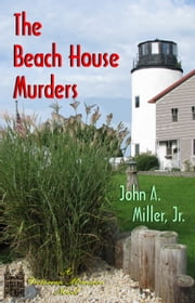 The Beach House Murders ebook by John A. Miller, Jr.