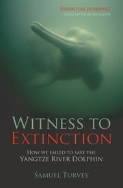 Witness to Extinction: How We Failed to Save the Yangtze River Dolphin ebook by Samuel Turvey