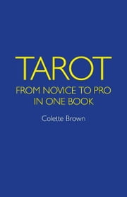 Tarot: From Novice to Pro in One Book - From Novice to Pro in One Book ebook by Colette Brown