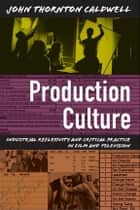 Production Culture - Industrial Reflexivity and Critical Practice in Film and Television ebook by John Thornton Caldwell, Lynn Spigel