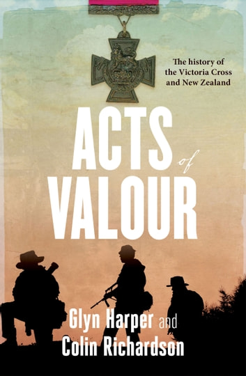 Acts of Valour - The History of the Victoria Cross and New Zealand ebook by Glyn Harper,Colin Richardson