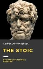 The Stoic: A Biography of Seneca ebook by Francis Caldwell Holland
