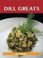 Dill Greats: Delicious Dill Recipes, The Top 65 Dill Recipes ebook by Franks Jo