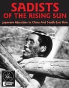 Sadists Of The Rising Sun: Japanese War Atrocities in China And South-East Asia - Japanese War Atrocities in China And South-East Asia ebook by Stephen Barber