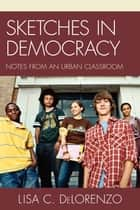 Sketches in Democracy ebook by Lisa DeLorenzo