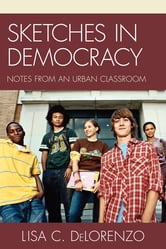 Sketches in Democracy - Notes from an Urban Classroom ebook by Lisa DeLorenzo
