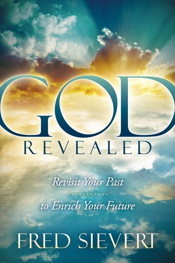 God Revealed - Revisit Your Past to Enrich Your Future ebook by Fred Sievert