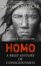 Homo: A Brief History of Consciousness ebook by Abhijit Naskar