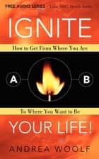 Ignite Your Life! - How to Get From Where You Are To Where You Want to Be ebook by Andrea Woolf