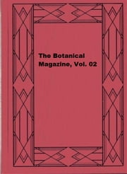 The Botanical Magazine, Vol. 02 ebook by William Curtis