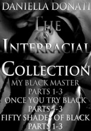 The Interracial Collection: My Black Master Parts 1-3 - Once You Try Black... Parts 1-3 - Fifty Shades Of Black Parts 1-3 ebook by Daniella Donati