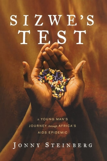 Sizwe's Test - A Young Man's Journey Through Africa's AIDS Epidemic ebook by Jonny Steinberg